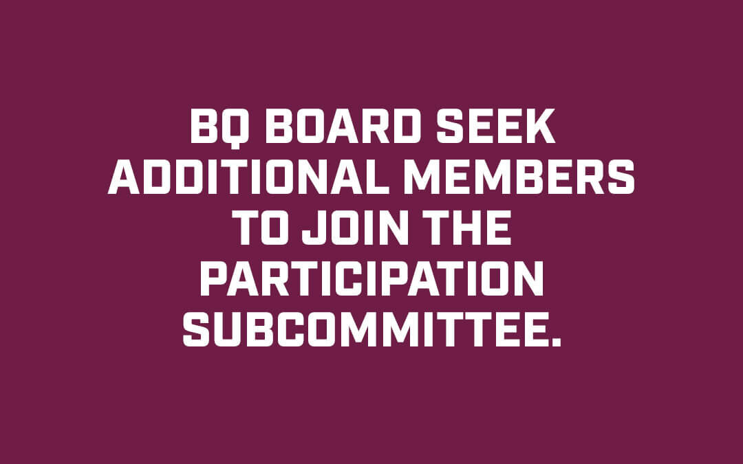 BQ Board seek additional members to join the Participation Subcommittee.
